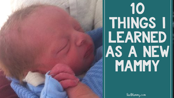 10 Things I've learned as a new Mammy - discoveries from 8 weeks old. BadMammy.com