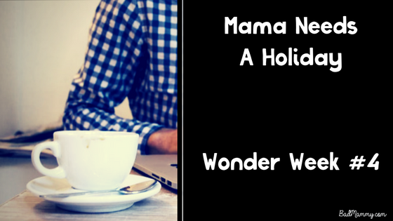 Wonder Week 4 - Mama Needs A Holiday