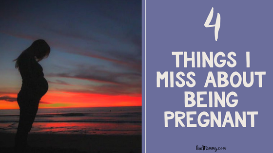 4 Things I Miss About Being Pregnant - BadMammy.com