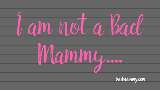 I Am Not A Bad Mammy - Confessions of new Parenthood - BadMammy.com