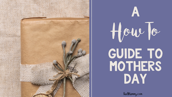 A How To Guide To Mother's Day - BadMammy.com