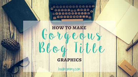 How I Make Gorgeous Blog Title Graphics - BadMammy.com