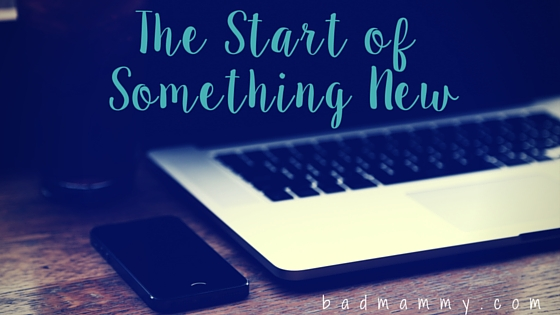 the start of something new - badmammy.com