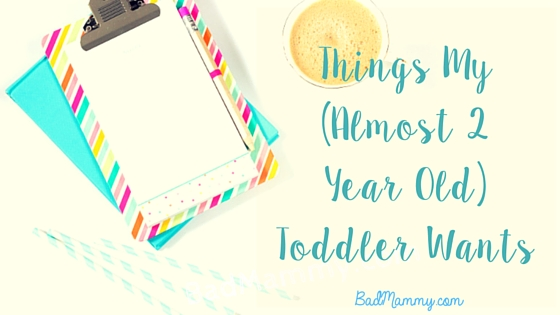 Things My Toddler Wants - BadMammy.com