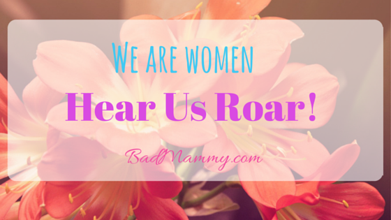 We are women hear us roar BadMammy.com
