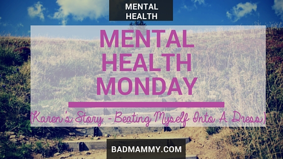Mental Health Monday - a new series where parents can share their experiences of living with mental illness - new posts going up every Monday at 6pm GMT. Check it out for more information. This week is Karen from Beating Myself Into A Dress talking about her experiences with depression. BadMammy.com 2016.