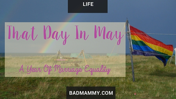 That Day In May - A Year Of Marriage Equality - BadMammy.com