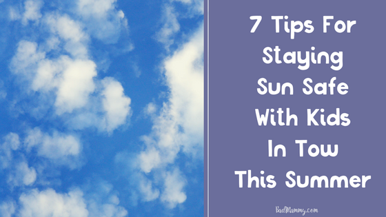 7 Tips For Staying Sun Safe This Summer With Kids In Tow - BadMammy.com