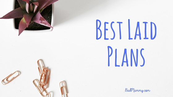 Best Laid Plans - Nothing Really Goes To Plan, Does It? BadMammy.com