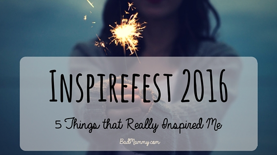 Inspirefest 2016, 5 Things which Inspired Me Most - BadMammy.com