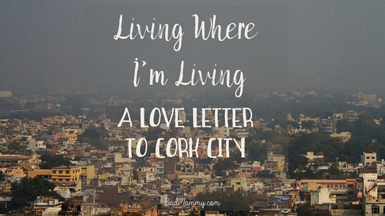 Living Where I'm Living - Love Letter To Cork City - BadMammy.com
