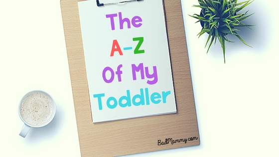 The A-Z Of My Toddler - BadMammy.com