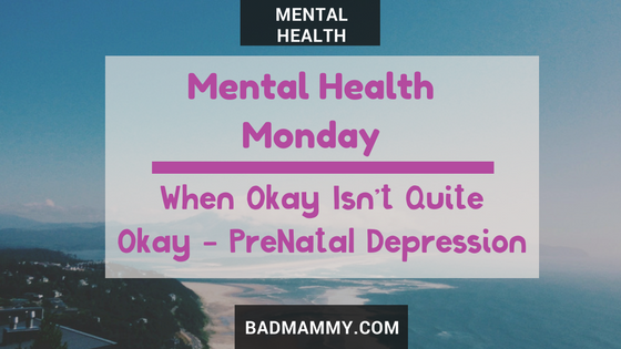 Mental Health Monday : When Okay Isn't Okay - PreNatal Depression