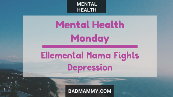 Ellemental Mama Fights Depression - Mental Health Monday - BadMammy.com