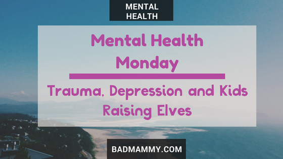 Trauma, Depression and Kids - Raising Elves - Mental Health Monday - BadMammy.com