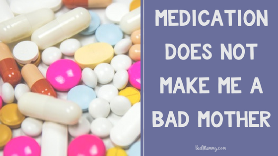 Medication does not make me a bad mother - a mental health rant - BadMammy.com