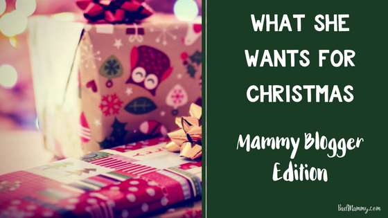 What she wants for Christmas Mammy Blogger Edition - BadMammy.com