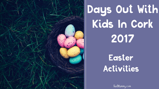 Easter Activities - Days Out With Kids In Cork 2017