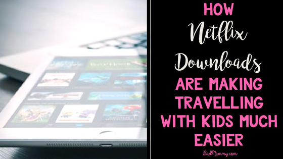 Netflix Downloads have made travelling with kids so much easier - BadMammy.com Parenting blog