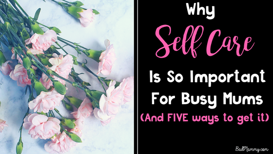 Why Self Care Is So Important For Busy Mums and Five Ways To Get It