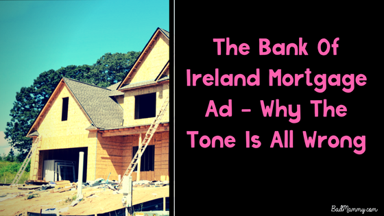 The Bank Of Ireland Mortgage Ad - Why The Tone Is All Wrong